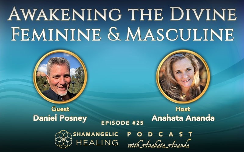 EP 25 Awakening the Divine Feminine & Masculine with Daniel Posney