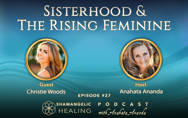 EP 27 Sisterhood & Rising The Feminine Collective with Christie Woods