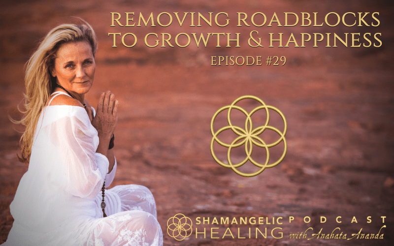 EP 29 Removing Roadblocks To Growth & Happiness