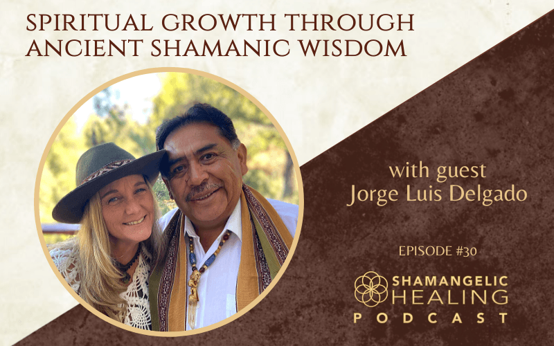 EP 30 Spiritual Growth Through Ancient Shamanic Wisdom with Jorge Luis Delgado