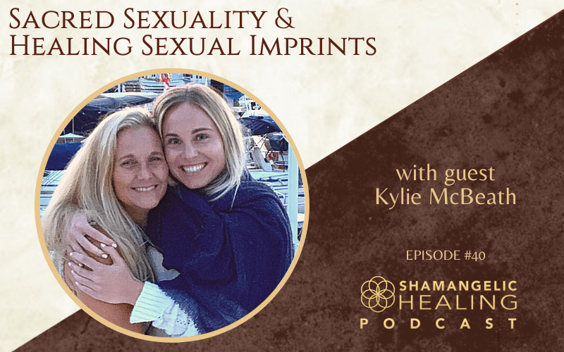 EP 40 Sacred Sexuality & Healing Sexual Imprints with Kylie McBeath