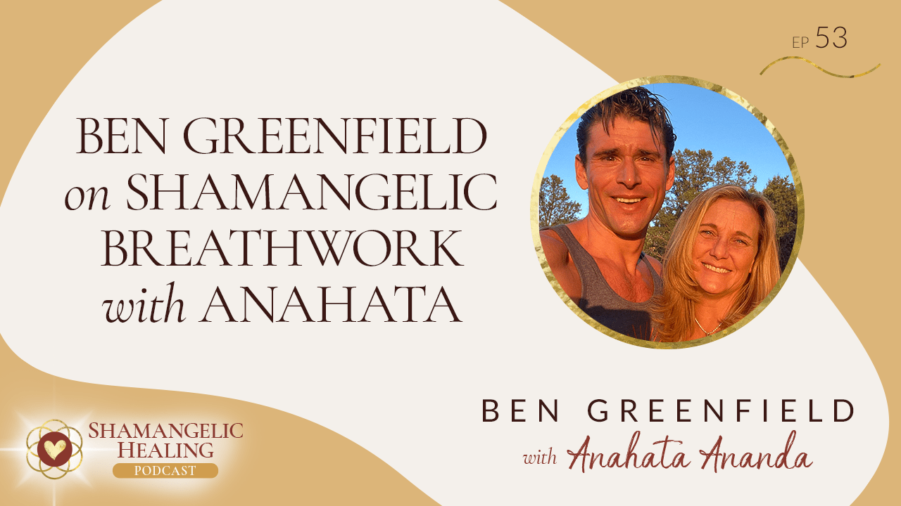 EP 53 Ben Greenfield on Shamangelic Breathwork with Anahata