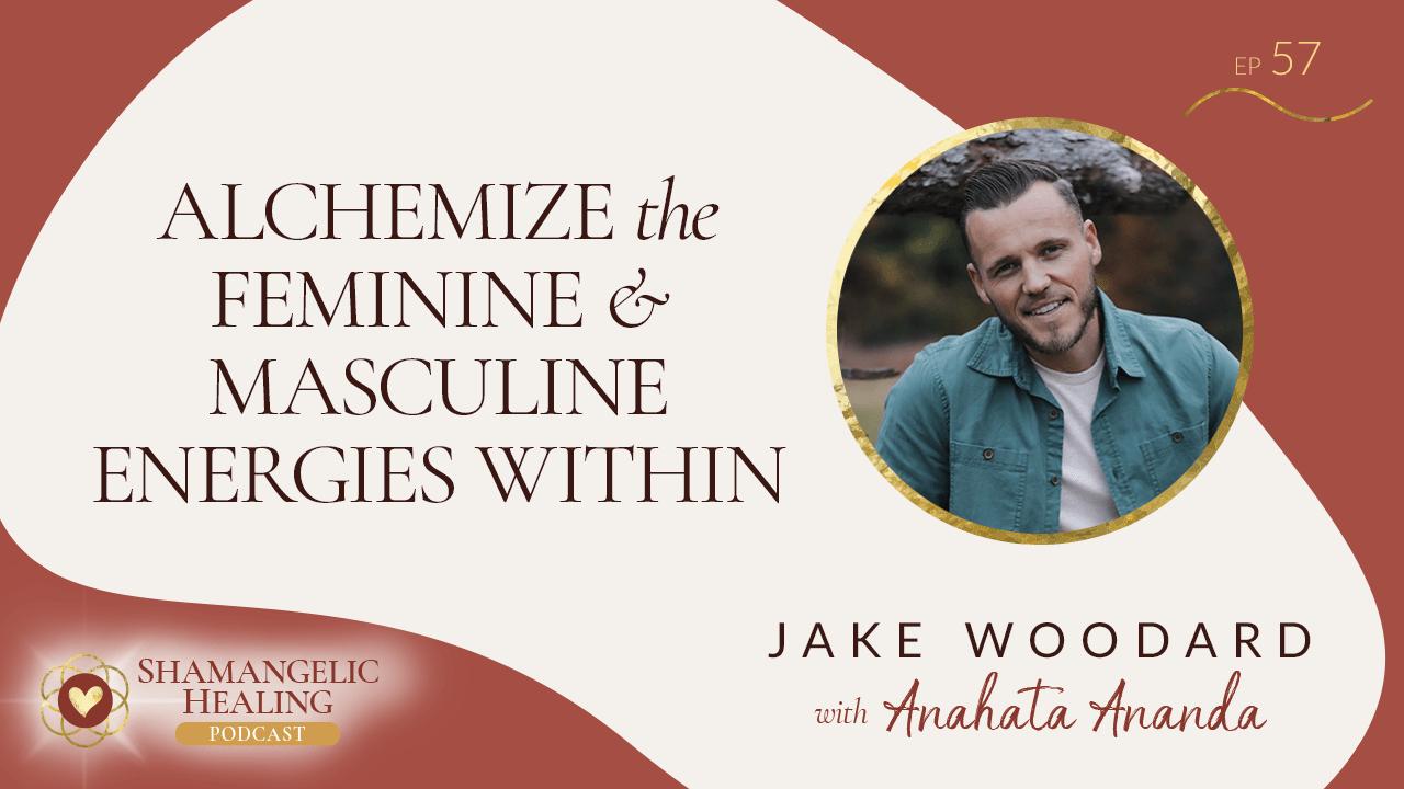 EP 57 Alchemize the Feminine & Masculine Within with Jake Woodard