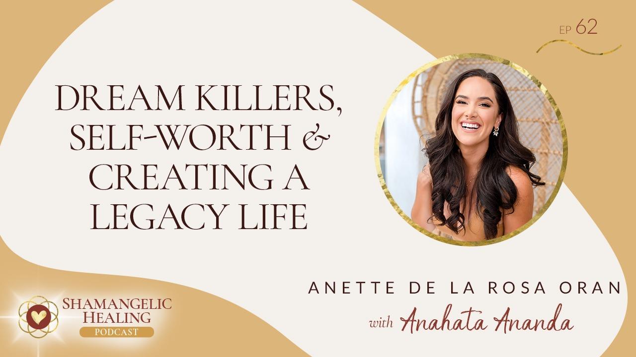 EP 62: Dream Killers, Self-Worth & Creating a Legacy Life with Anette De La Rosa Oran