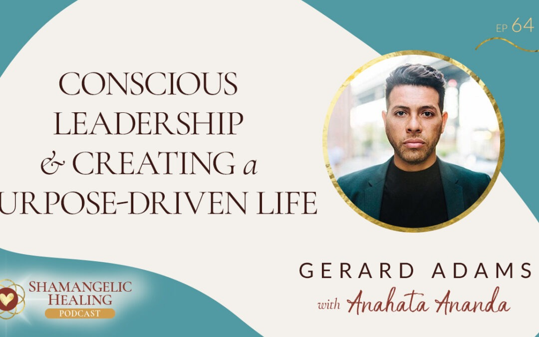 EP 64 Conscious Leadership & Creating a Purpose-Driven Life with Gerard Adams