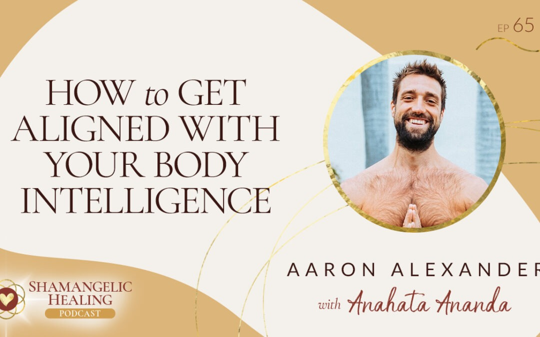 EP 65 How to Get Aligned with Your Body Intelligence with Aaron Alexander