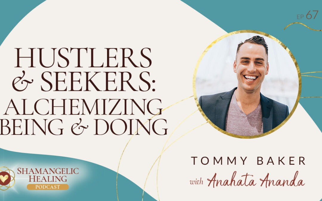 EP 67 Hustlers & Seekers: Alchemizing Being & Doing with Tommy Baker